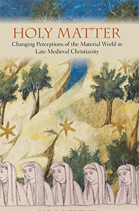 Holy Matter: Changing Perceptions of the Material World in Late Medieval Christianity